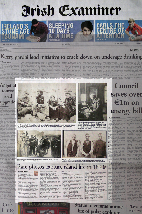 "Press coverage of the Irish Headhunters, Irish Examiner, 09.05.2012. Ciarán Walsh, www.curator.ie, Donal Hickey in the Irish Examiner describes how 'Rare Photos Capture Island Life in the !890s' . The Irish Independent, in a two page spread by Majella O'Sullivan describes what happened ""When the Headhunters went Way Out West."" The Irish Headhunter project is an exhibition of photographs collected by Charles R. Browne between 1891 and 1900. They are held in the Research Collections and Manuscripts library in Trinity College Dublin.It is presented in association with Trinity College Dublin, The Blasket Centre, Ionad an Bhlascaoid Mhóir, Justin Carville, Ciarán Rooney and Séamas Mac Philib, The National Museum of Ireland - Country Life. Supported by the Office of Public Works and the Heritage Council."