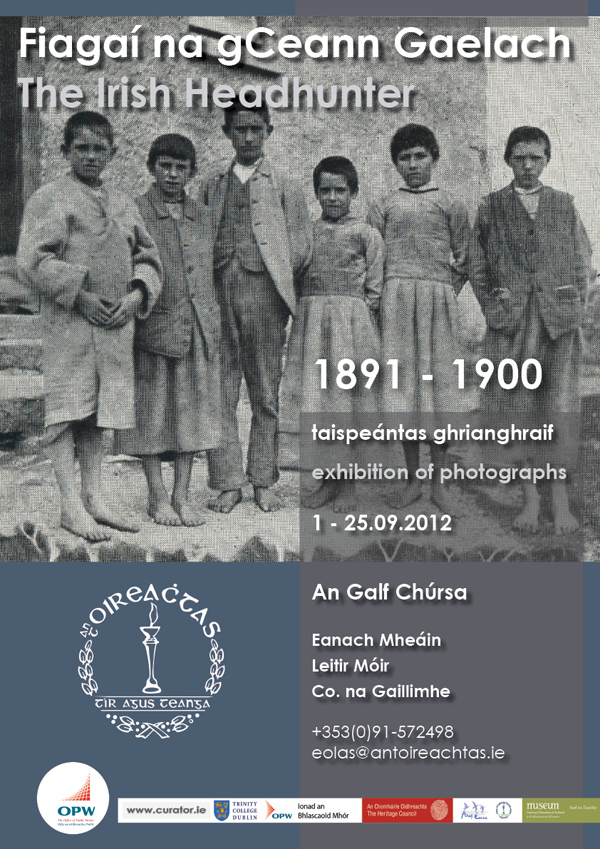 Poster for 'Headhunter' exhibition hosted by Oireachtas na Gaeilge and organised by Ciarán Walsh, www.curator.ie in association with Dáithí de Mórdha, Ionad an Bhlascaoid Mhór.  The exhibition takes place from 1 to 25 September 2012 in The Connemara Islands Golf Course, Eanach Mheáin, Leitir Mór, Connemara. It features the photographs of Charles R. Browne, The Irish Headhunter. The event is an exhibition of photographs taken by Browne during ethnographic surveys that stretched from Dingle to Conemara and Mayo. The poster features young boys in traditional dress. It was taken in 1898 in Connemara. For Information: eolas@antoireachtas.ie / +353(0)872370846.